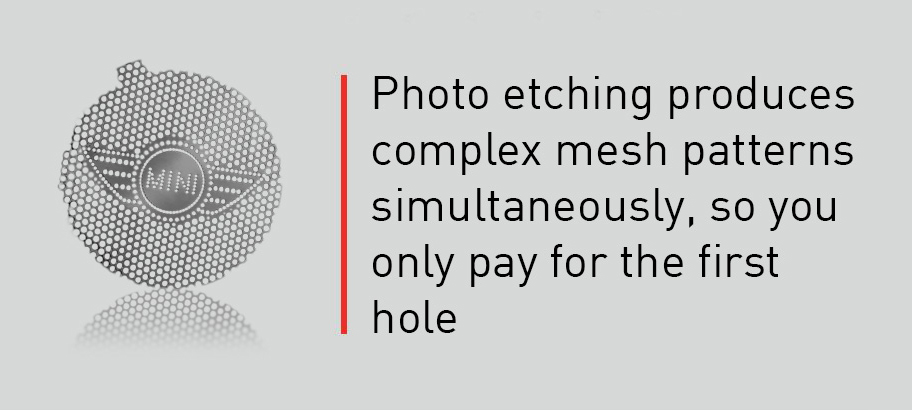 Photo etching produces complex mesh patterns simultaneously, so you only pay for the first hole