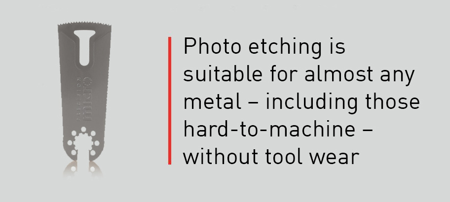 Photo etching is suitable for almost any metal - including those hard-to-machine - without tool wear